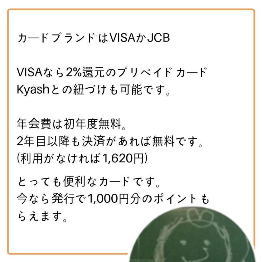 カードブランドはVISAかJCBですKyashとの紐づけも可能!年会費は無料ですよ