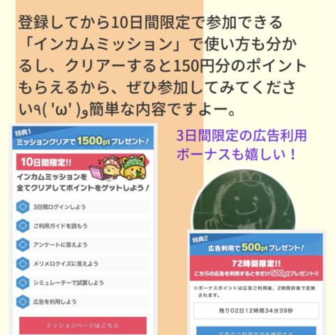 登録してから10日間限定で参加できるインカムミッションで使い方もわかるし、クリアーすると150円分のポイントがもらえるから、ぜひ参加してみてください。簡単な内容ですよ。3日間限定の広告利用ボーナスも嬉しい!