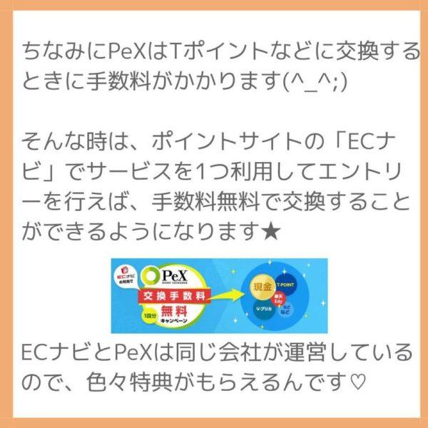 ちなみにPeXはTポイントなどに交換するときに手数料がかかります(^_^;)    そんな時は、ポイントサイトの「ECナビ」でサービスを1つ利用してエントリーを行えば、手数料無料で交換することができるようになります★        ECナビとPeXは同じ会社が運営しているので、色々特典がもらえるんです♡