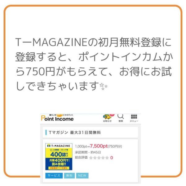 TーMAGAZINEの初月無料登録に登録すると、ポイントインカムから750円がもらえて、お得にお試しできちゃいます✨